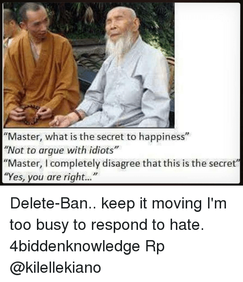 "yes-you: ""Master, what is the secret to happiness""  ""Not to argue with idiots""  ""Master, l completely disagree that this is the secret""  ""Yes, you are right..."" Delete-Ban.. keep it moving I'm too busy to respond to hate. 4biddenknowledge Rp @kilellekiano"
