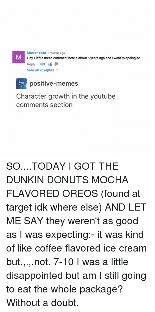 master yoda: Master Yoda 5 months ago  Hey, I left a mean comment here a about 6 years ago and I want to apologise  Reply. 489 1á 퀴  View all 25 replies  positive-memes  Character growth in the youtube  comments section SO....TODAY I GOT THE DUNKIN DONUTS MOCHA FLAVORED OREOS (found at target idk where else) AND LET ME SAY they weren't as good as I was expecting:- it was kind of like coffee flavored ice cream but.,.,.not. 7-10 I was a little disappointed but am I still going to eat the whole package? Without a doubt.