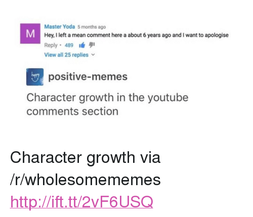 """Comments Section: Master Yoda 5 months ago  Hey, I left a mean comment here a about 6 years ago and I want to apologise  Reply 489  View all 25 replies  hapry  positive-memes  Character growth in the youtube  comments section <p>Character growth via /r/wholesomememes <a href=""""http://ift.tt/2vF6USQ"""">http://ift.tt/2vF6USQ</a></p>"""