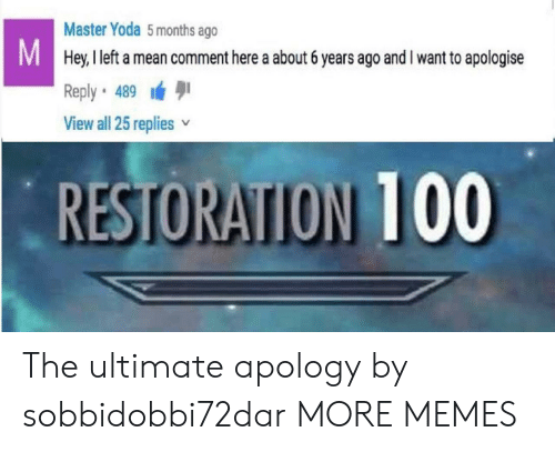 Restoration: Master Yoda 5months ago  Hey, I left a mean comment here a about 6 years ago and I want to apologise  Reply 489  View all 25 replies v  RESTORATION 100 The ultimate apology by sobbidobbi72dar MORE MEMES