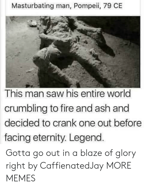 Blaze: Masturbating man, Pompeii, 79 CE  This man saw his entire world  crumbling to fire and ash and  decided to crank one out before  facing eternity. Legend Gotta go out in a blaze of glory right by CaffienatedJay MORE MEMES