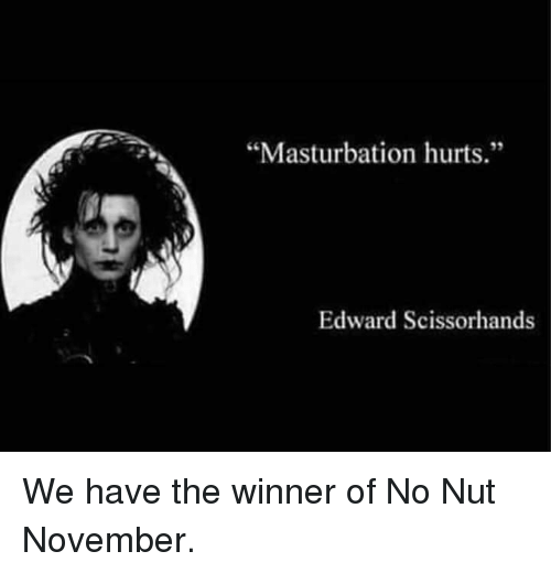 "Edward Scissorhands: ""Masturbation hurts.""  35  Edward Scissorhands We have the winner of No Nut November."