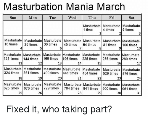 Anaconda, Memes, and Time: Masturbation Mania March  Sun  Mon  Tue  Wed  Thu  Fri  Sat  Masturbate Masturbate Masturbate  1 time  4 times 9 times  Masturbate Masturbate Masturbate Masturbate Masturbate Masturbate Masturbate  16 times 25 times 36 times 49 times 64 times 81 times 100 times  4  7  10  Masturbate Masturbate Masturbate Masturbate Masturbate Masturbate Masturbate  121 times 144 times 169 times 196 times 225 times 256 times 289 times  12  13  14  15  16  17  Masturbate Masturbate Masturbate Masturbate Masturbate Masturbate Masturbate  324 times 361 times 400 times 441 times 484 times 529 times 576 times  18  19  20  21  23  24  Masturbate Masturbate Masturbate Masturbate Masturbate Masturbate Masturbate  625 times 676 times729 times 784 times 841 times 900 times 961 times  25  26  27  28  29  30  31 Fixed it, who taking part?
