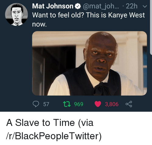 Blackpeopletwitter, Kanye, and Kanye West: Mat Johnson @mat_joh.... 22h  Want to feel old? This is Kanye West  now.  57 969 3,806 ç <p>A Slave to Time (via /r/BlackPeopleTwitter)</p>