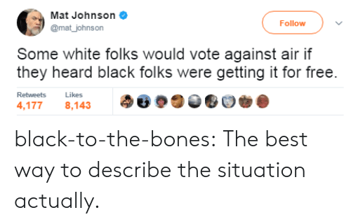 black folks: Mat Johnson  @mat_johnson  Follow  Some white folks would vote against air if  they heard black folks were getting it for free  Retweets  Likes  4,1778,143 black-to-the-bones: The best way to describe the situation actually.