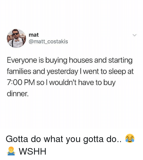 Memes, Wshh, and Sleep: mat  @matt costakis  Everyone is buying houses and starting  families and yesterday I went to sleep at  7:00 PM so l wouldn't have to buy  dinner Gotta do what you gotta do.. 😂🤷♂️ WSHH