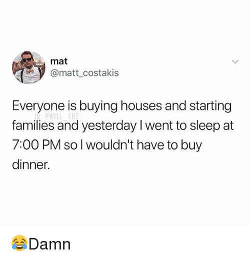 Memes, Sleep, and 🤖: mat  @matt_costakis  Everyone is buying houses and starting  families and yesterday I went to sleep at  7:00 PM so l wouldn't have to buy  dinner. 😂Damn