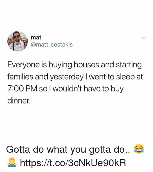 Memes, Sleep, and 🤖: mat  @matt_costakis  Everyone is buying houses and starting  families and yesterday l went to sleep at  7:00 PM so l wouldn't have to buy  dinner. Gotta do what you gotta do.. 😂🤷♂️ https://t.co/3cNkUe90kR
