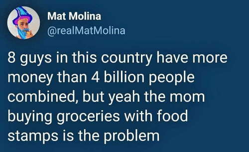 mat: Mat Molina  @realMatMolina  8 guys in this country have more  money than 4 billion people  combined, but yeah the mom  buying groceries with food  stamps is the problem