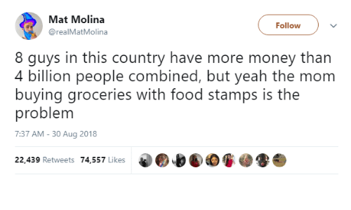 mat: Mat Molina  @realMatMolina  Follow  8 guys in this country have more money than  4 billion people combined, but veah the mom  buying groceries with food stamps is the  problem  7:37 AM - 30 Aug 2018  22,439 Retweets 74,557 Likes