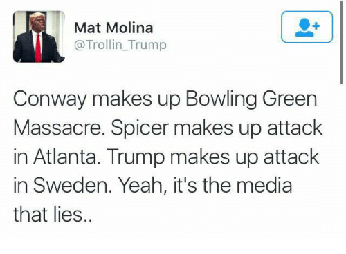 Conway, Memes, and Troll: Mat Molina  @Troll in Trump  Conway makes up Bowling Green  Massacre. Spicer makes up attack  in Atlanta. Trump makes up attack  in Sweden. Yeah, it's the media  that lies.