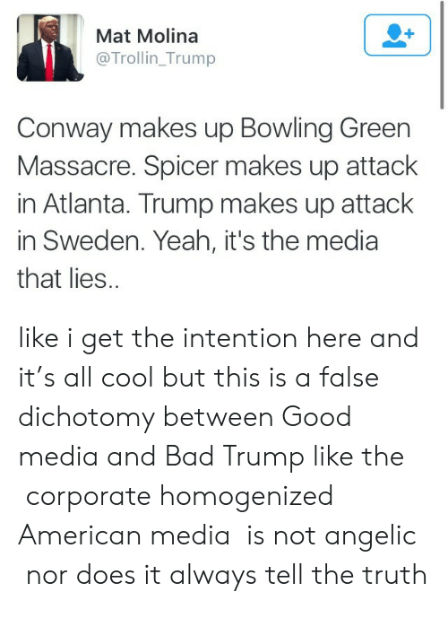 bowling green: Mat Molina  @Trollin_Trump  Conway makes up Bowling Green  Massacre. Spicer makes up attack  in Atlanta. Trump makes up attack  in Sweden. Yeah, it's the media  that lies. like i get the intention here and it's all cool but this is a false dichotomy between Good media and Bad Trump like the corporate homogenized American media is not angelic nor does it always tell the truth