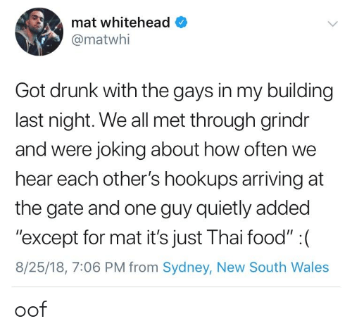 """sydney: mat whitehead  @matwhi  Got drunk with the gays in my building  last night. We all met through grindr  and were joking about how often we  hear each other's hookups arriving at  the gate and one guy quietly added  """"except for mat it's just Thai food"""" : (  8/25/18, 7:06 PM from Sydney, New South Wales oof"""
