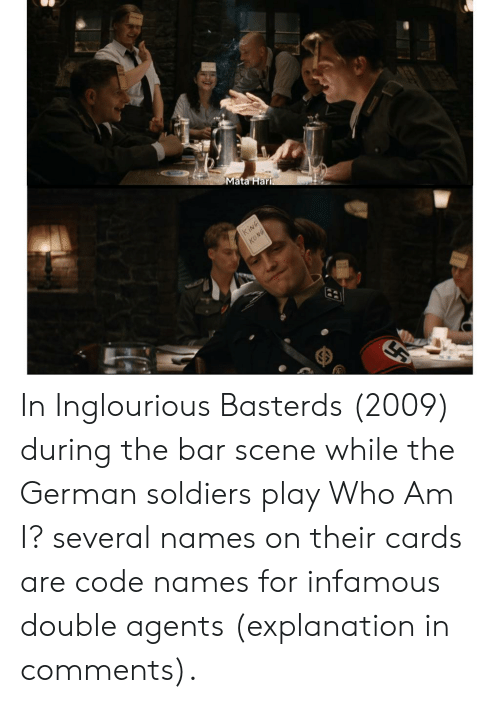 Code Names: Mata Hari.  KING  KONG In Inglourious Basterds (2009) during the bar scene while the German soldiers play Who Am I? several names on their cards are code names for infamous double agents (explanation in comments).
