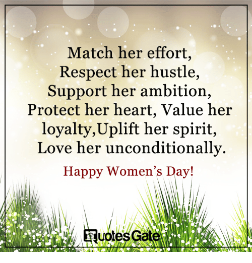 hustle: Match her effort,  Respect her hustle,  Support her ambition,  Protect her heart, Value her  loyalty, Uplift her spirit,  Love her unconditionally.  Happy Women's Day!  uotesG