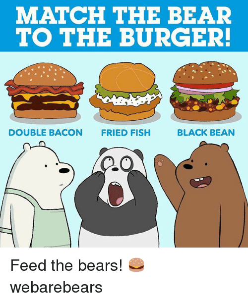 Memes, Bear, and Bears: MATCH THE BEAR  TO THE BURGER!  BLACK BEAN  DOUBLE BACON FRIED FISH Feed the bears! 🍔 webarebears