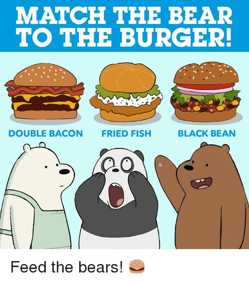 Memes, Bear, and Bears: MATCH THE BEAR  TO THE BURGER!  DOUBLE BACON  FRIED FISH  BLACK BEAN Feed the bears! 🍔