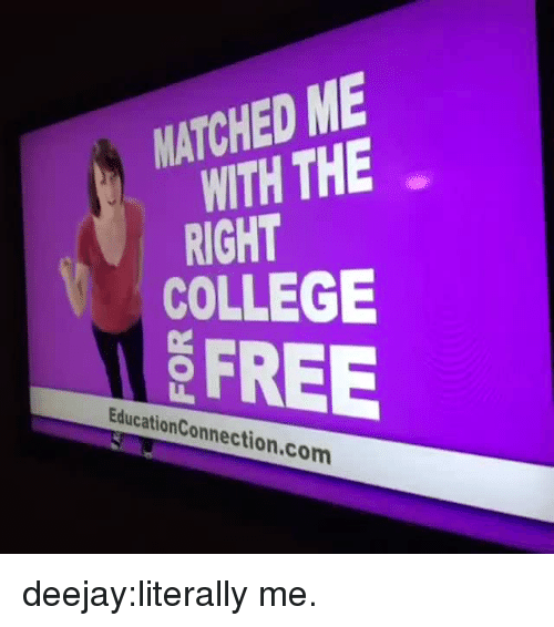Deejay: MATCHED ME  WITH THE  RIGHT  COLLEGE  FREE  EducationConnection.com deejay:literally me.