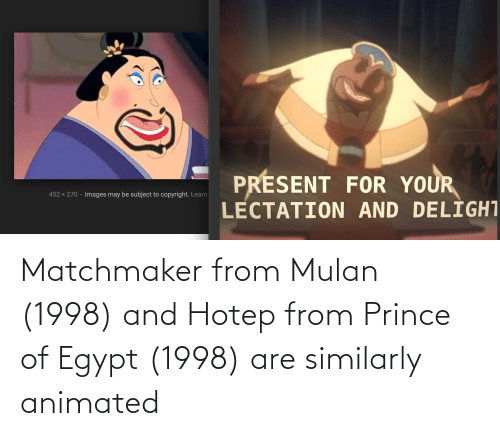 Mulan: Matchmaker from Mulan (1998) and Hotep from Prince of Egypt (1998) are similarly animated