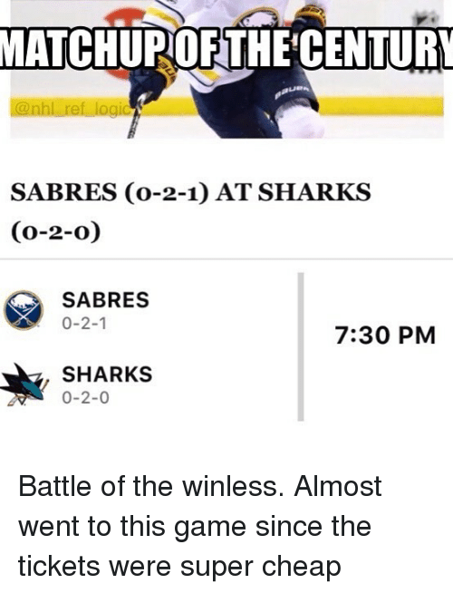 Memes, Game, and Sharks: MATCHUPOFTHE'CENTURY  SABRES (o-2-1) AT SHARKS  (0-2-o)  SABRES  0-2-1  7:30 PM  SHARKS  0-2-0 Battle of the winless. Almost went to this game since the tickets were super cheap
