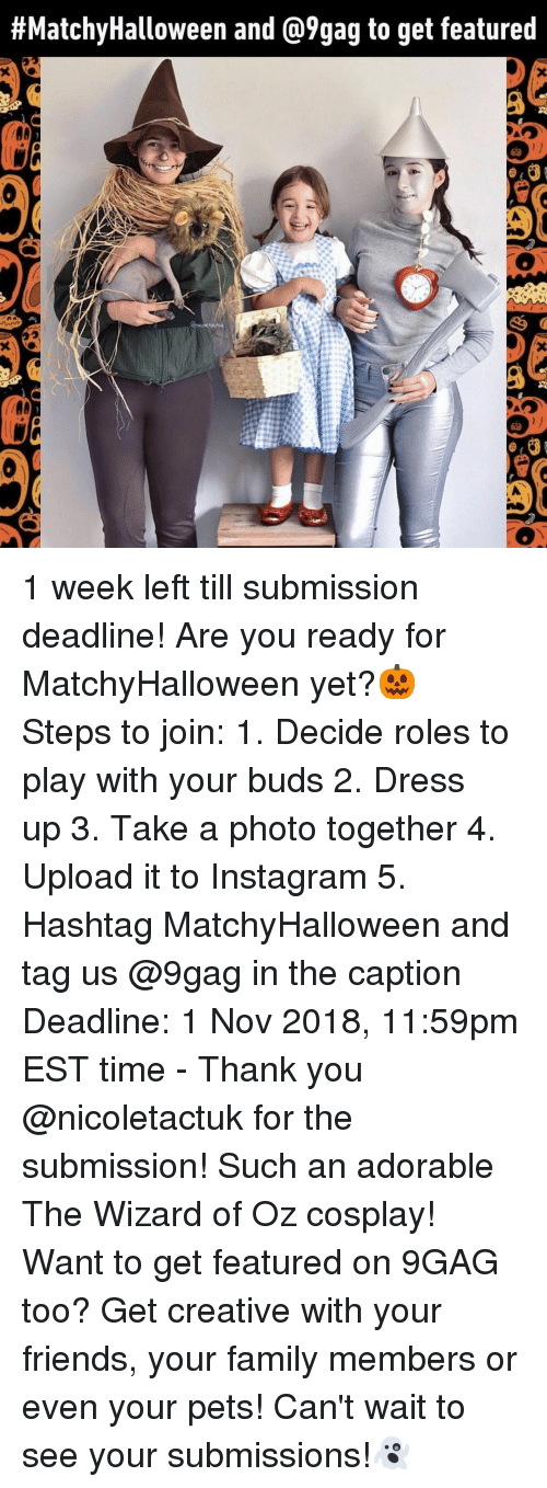 Wizard of Oz:  #MatchyHalloween and @9gag to get featured  0  Ce  Ce 1 week left till submission deadline! Are you ready for MatchyHalloween yet?🎃⠀ Steps to join:⠀ 1. Decide roles to play with your buds⠀ 2. Dress up⠀ 3. Take a photo together⠀ 4. Upload it to Instagram⠀ 5. Hashtag MatchyHalloween and tag us @9gag in the caption⠀ Deadline: 1 Nov 2018, 11:59pm EST time⠀ -⠀ Thank you @nicoletactuk for the submission! Such an adorable The Wizard of Oz cosplay!⠀ Want to get featured on 9GAG too? Get creative with your friends, your family members or even your pets! Can't wait to see your submissions!👻