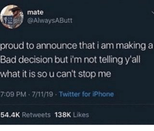 bad decision: mate  @AlwaysAButt  proud to announce that i am making a  Bad decision but i'm not telling y'all  what it is so u can't stop me  7:09 PM 7/11/19 Twitter for iPhone  54.4K Retweets 138K Likes
