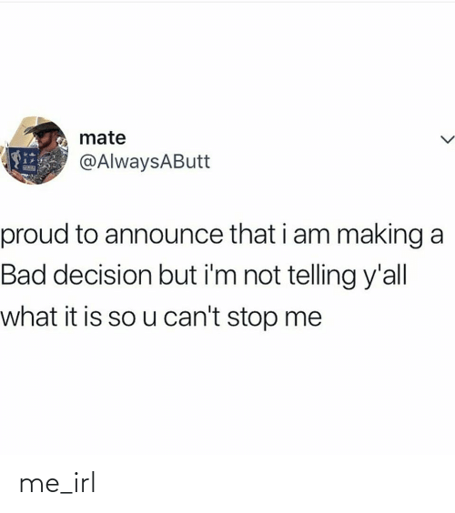 bad decision: mate  @AlwaysAButt  proud to announce that i am making a  Bad decision but i'm not telling y'all  what it is so u can't stop me me_irl