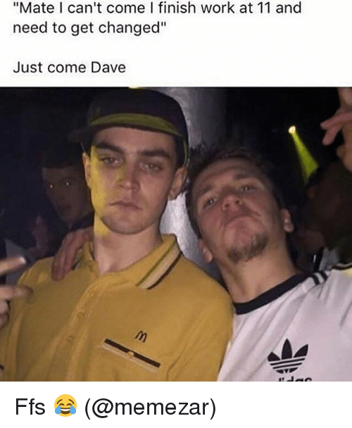 "Memes, Work, and 🤖: ""Mate I can't come I finish work at 11 and  need to get changed""  Just come Dave Ffs 😂 (@memezar)"