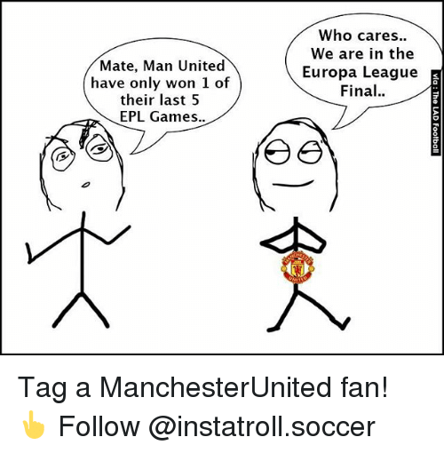 Memes, Soccer, and Games: Mate, Man United  have only won 1 of  their last 5  EPL Games  Who cares  We are in the  Europa League  Final  E Tag a ManchesterUnited fan! 👆 Follow @instatroll.soccer