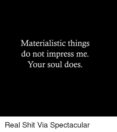 Memes, Shit, and 🤖: Materialistic things  do not impress me.  Your soul does. Real Shit Via Spectacular