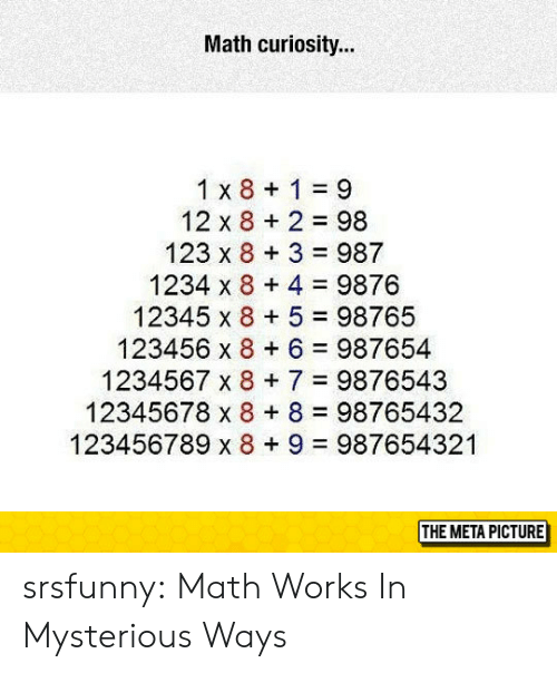 meta: Math curiosity...  1 x 8 1 9  12 x 8 2 98  123 x 8 3 987  1234 x 8 4 9876  12345 x 8 5 98765  123456 x 8 6 987654  1234567 x 87 9876543  12345678 x 8 8 98765432  123456789 x 8+ 9 987654321  THE META PICTURE srsfunny:  Math Works In Mysterious Ways