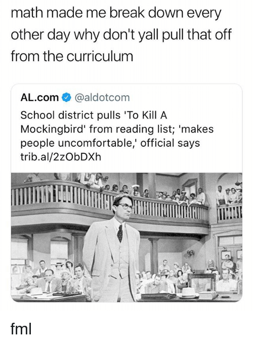 Fml, School, and To Kill a Mockingbird: math made me break down every  other day why don't yall pull that off  from the curriculum  AL.com栾@aldotcom  School district pulls 'To Kill A  Mockingbird' from reading list; 'makes  people uncomfortable' official says  trib.al/2zObDXh fml