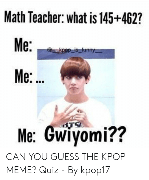 Funny Kpop Memes: Math Teacher: what is 145+462?  Me:  kpop is funny  Me:..  Me: Gwiyomi?? CAN YOU GUESS THE KPOP MEME? Quiz - By kpop17