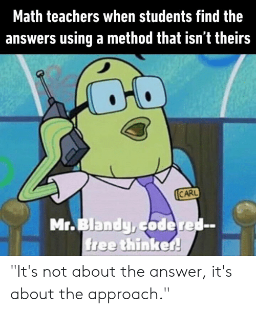 """Theirs: Math teachers when students find the  answers using a method that isn't theirs  CARL  Mr.Blandy,codered-  free thinker! """"It's not about the answer, it's about the approach."""""""
