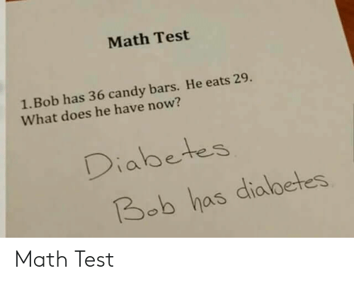 Diabetes: Math Test  1. Bob has 36 candy bars. He eats 29.  What does he have now?  Diabetes  Bob has dialbetes Math Test