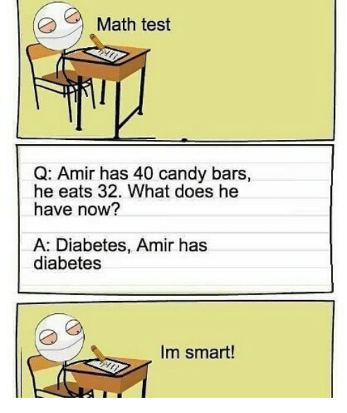 Candy, Diabetes, and Math: Math test  Q: Amir has 40 candy bars,  he eats 32. What does he  have now?  A: Diabetes, Amir has  diabetes  Im smart!