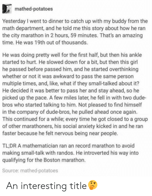 Not It: mathed-potatoes  Yesterday I went to dinner to catch up with my buddy from the  math department, and he told me this story about how he ran  the city marathon in 2 hours, 59 minutes. That's an amazing  time. He was 19th out of thousands.  He was doing pretty well for the first half, but then his ankle  started to hurt. He slowed down for a bit, but then this girl  he passed before passed him, and he started overthinking  whether or not it was awkward to pass the same person  multiple times, and, like, what if they small-talked about it?  He decided it was better to pass her and stay ahead, so he  picked up the pace. A few miles later, he fell in with two dude-  bros who started talking to him. Not pleased to find himself  in the company of dude-bros, he pulled ahead once again.  This continued for a while; every time he got closed to a group  of other marathoners, his social anxiety kicked in and he ran  faster because he felt nervous being near people.  TL:DR A mathematician ran an record marathon to avoid  making small-talk with randos. He introverted his way into  qualifying for the Boston marathon.  Source: mathed-potatoes An interesting title🤔