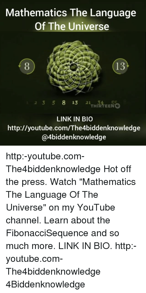 """Youtubee Com: Mathematics The Language  Of The Universe  13  23 58 13 2  THIRTEENG  LINK IN BIO  http://youtube.com/The4biddenknowledge  @4biddenknowledge http:-youtube.com-The4biddenknowledge Hot off the press. Watch """"Mathematics The Language Of The Universe"""" on my YouTube channel. Learn about the FibonacciSequence and so much more. LINK IN BIO. http:-youtube.com-The4biddenknowledge 4Biddenknowledge"""