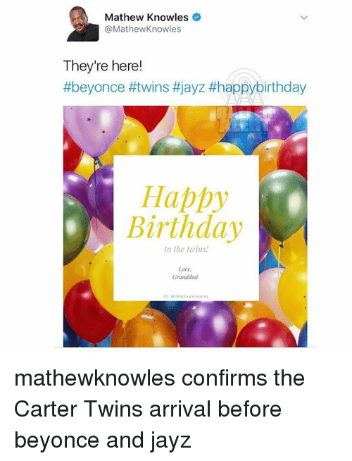 Beyonce, Birthday, and Love: Mathew Knowles  @MathewKnowles  They're here!  #beyonce #twins #jayz tthappybirthday  Happy  Birthday  to the ins!  Love.  Granddad  M Mat new Known mathewknowles confirms the Carter Twins arrival before beyonce and jayz