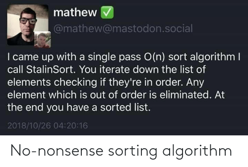 list of: mathew  @mathew@mastodon.social  I came up with a single pass O(n) sort algorithm I  call StalinSort. You iterate down the list of  elements checking if they're in order. Any  element which is out of order is eliminated. At  the end you have a sorted list.  2018/10/26 04:20:16 No-nonsense sorting algorithm