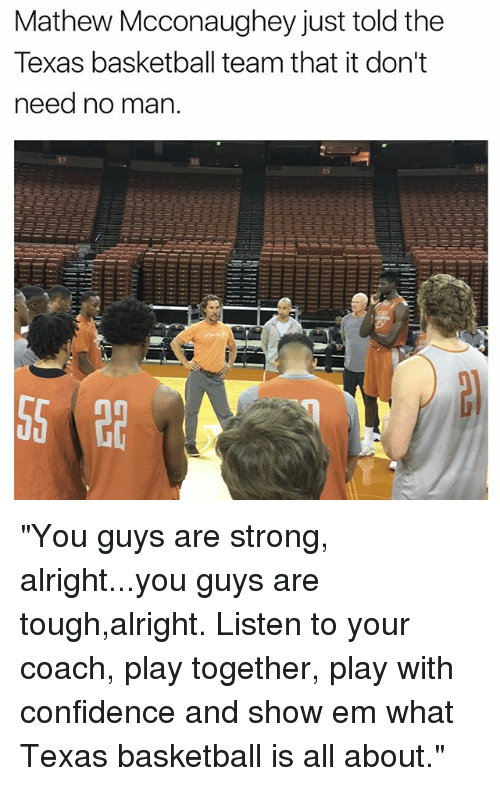"Basketball, Confidence, and Funny: Mathew Mcconaughey just told the  Texas basketball team that it don't  need no man.  36  34 ""You guys are strong, alright...you guys are tough,alright. Listen to your coach, play together, play with confidence and show em what Texas basketball is all about."""