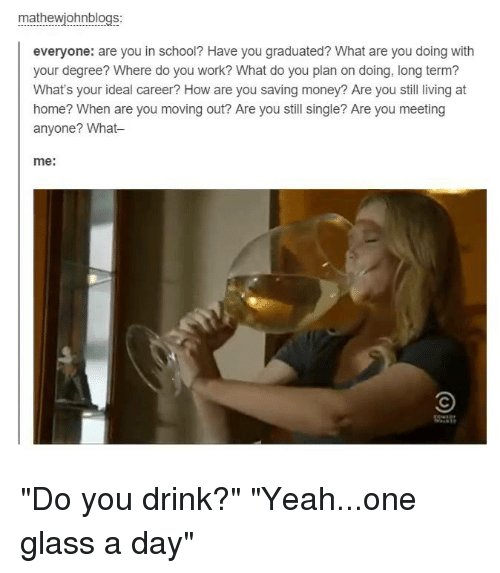 mathewjohnblogs everyone are you in school have you graduated what 2759973 🔥 25 best memes about drinking, funny, money, and tumblr