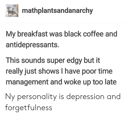 Forgetfulness: mathplantsandanarchy  My breakfast was black coffee and  antidepressants.  This sounds super edgy but it  really just shows I have poor time  management and woke up too late Ny personality is depression and forgetfulness