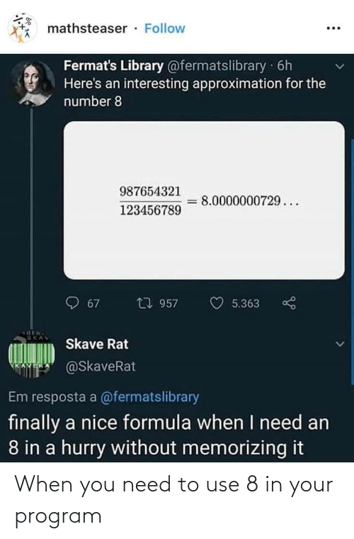 Library: mathsteaser · Follow  Fermat's Library @fermatslibrary 6h  Here's an interesting approximation for the  number 8  987654321  8.0000000729...  123456789  包 957  67  5.363  Skave Rat  @SkaveRat  Em resposta a @fermatslibrary  finally a nice formula when I need an  8 in a hurry without memorizing it When you need to use 8 in your program