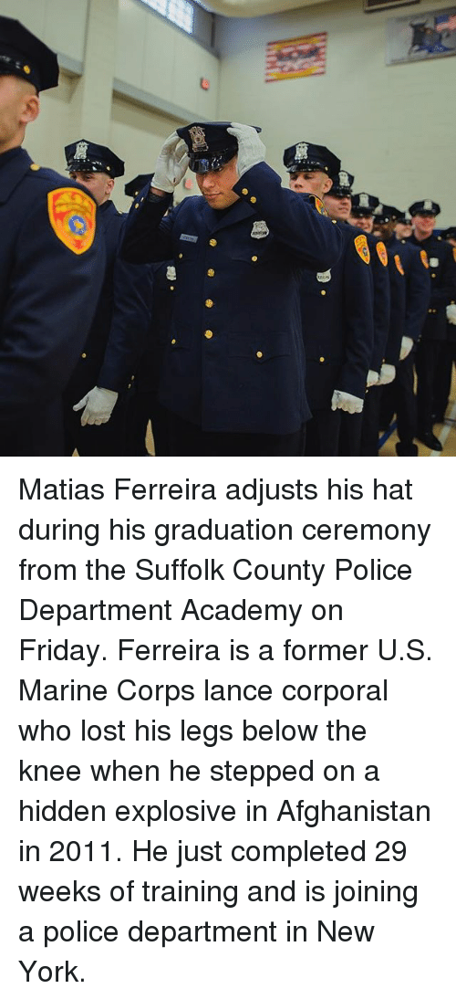 fridays: Matias Ferreira adjusts his hat during his graduation ceremony from the Suffolk County Police Department Academy on Friday. Ferreira is a former U.S. Marine Corps lance corporal who lost his legs below the knee when he stepped on a hidden explosive in Afghanistan in 2011. He just completed 29 weeks of training and is joining a police department in New York.