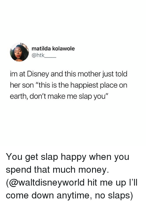 """Disney, Funny, and Matilda: matilda kolawole  @htk  im at Disney and this mother just told  her son """"this is the happiest place on  earth, don't make me slap you"""" You get slap happy when you spend that much money. (@waltdisneyworld hit me up I'll come down anytime, no slaps)"""