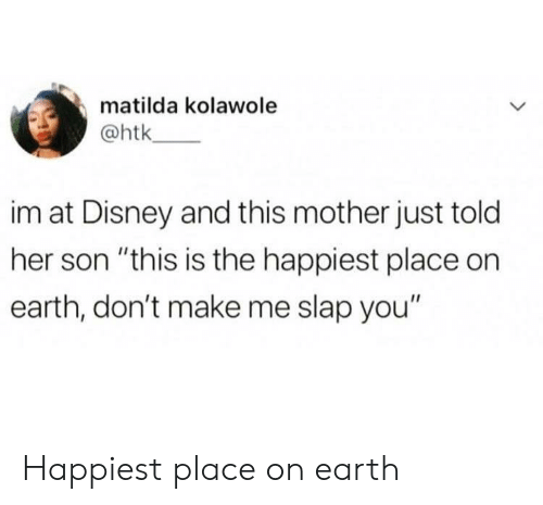 """Matilda: matilda kolawole  @htk  im at Disney and this mother just told  her son """"this is the happiest place on  earth, don't make me slap you"""" Happiest place on earth"""