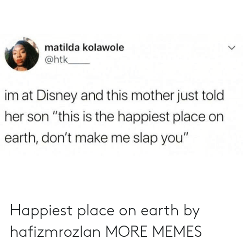 """Matilda: matilda kolawole  @htk  im at Disney and this mother just told  her son """"this is the happiest place on  earth, don't make me slap you"""" Happiest place on earth by hafizmrozlan MORE MEMES"""