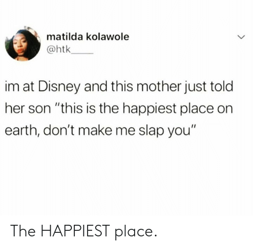 """Matilda: matilda kolawole  @htk  im at Disney and this mother just told  her son """"this is the happiest place on  earth, don't make me slap you"""" The HAPPIEST place."""