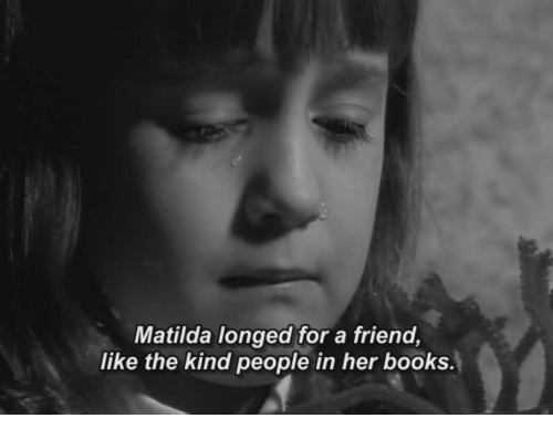 Matilda: Matilda longed for a friend,  like the kind people in her books